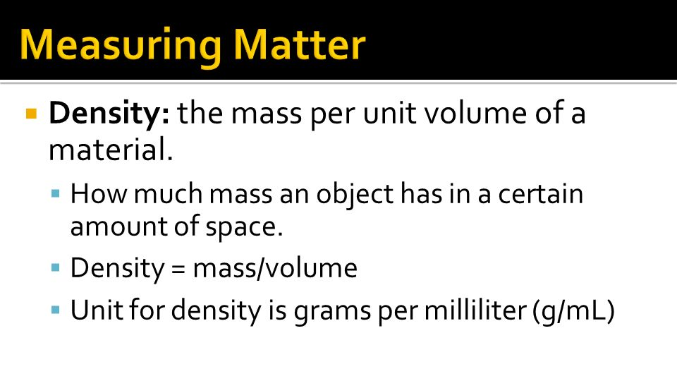 Measuring Matter Density: the mass per unit volume of a material.