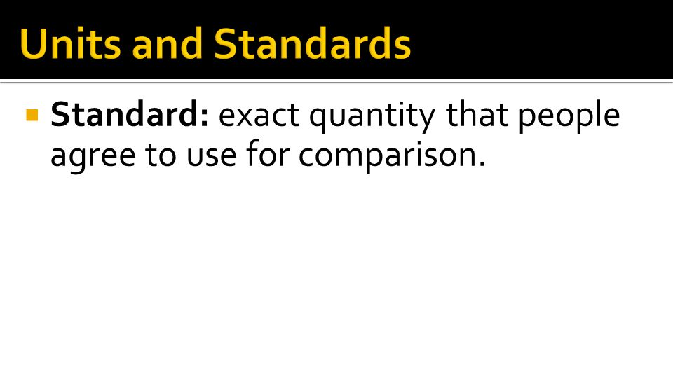 Units and Standards Standard: exact quantity that people agree to use for comparison.