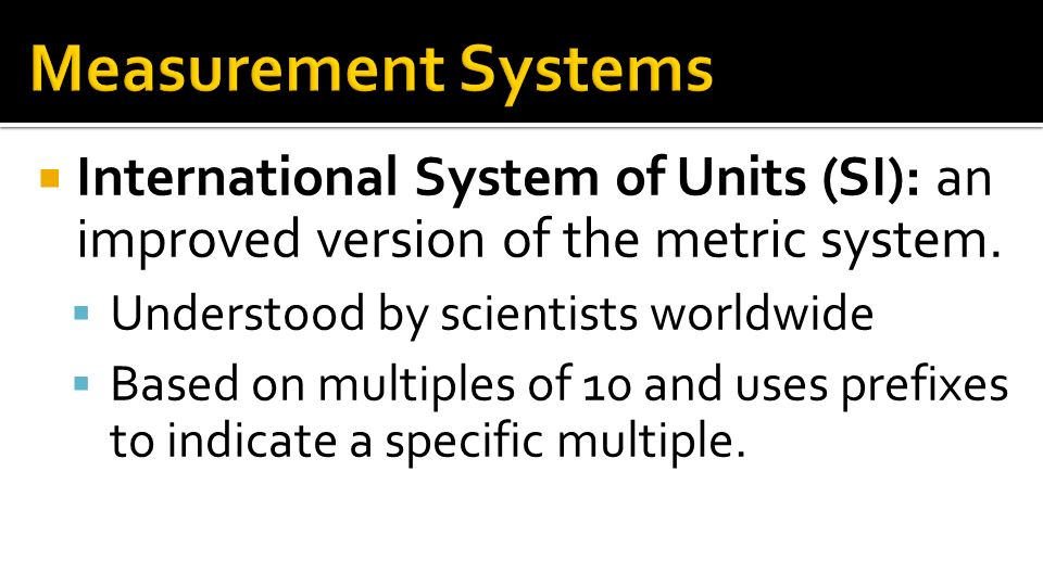 Measurement Systems International System of Units (SI): an improved version of the metric system. Understood by scientists worldwide.
