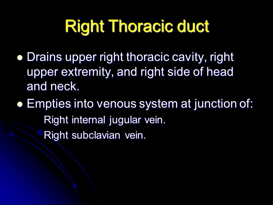 Right Thoracic duct Drains upper right thoracic cavity, right upper extremity, and right side of head and neck.