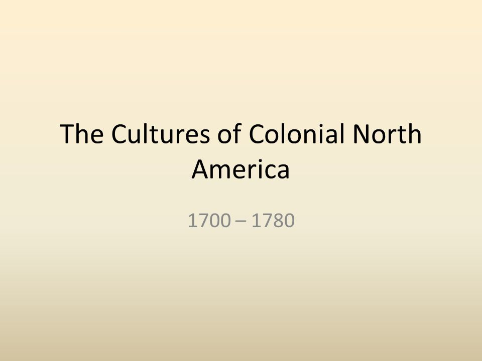 the cultures of colonial north america The cultures of colonial north america 1700 - 1780 north american regions indian america the spanish borderlands history and the land.