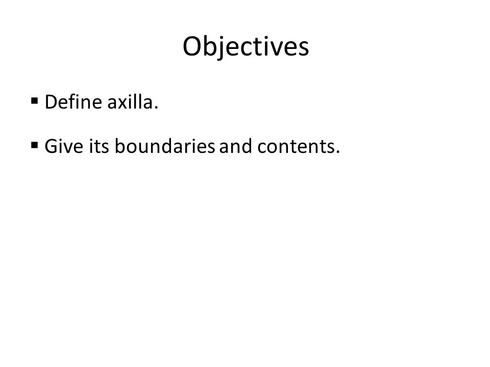 Objectives Define axilla. Give its boundaries and contents.