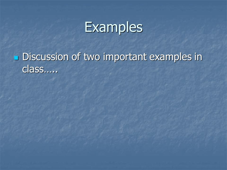 Examples Discussion of two important examples in class…..
