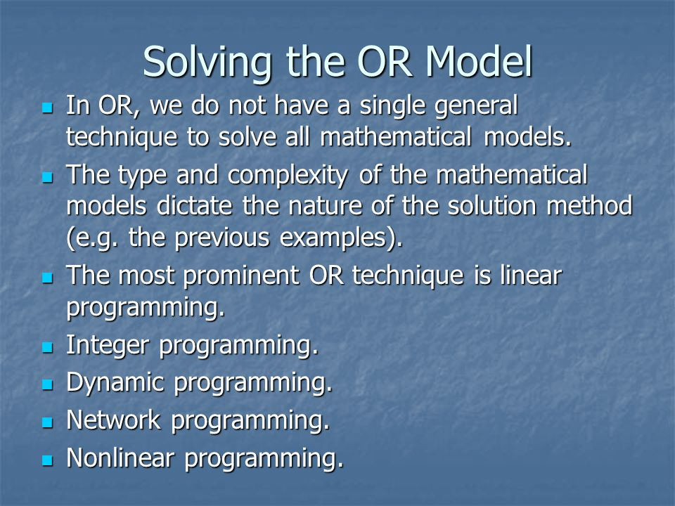 Solving the OR Model In OR, we do not have a single general technique to solve all mathematical models.