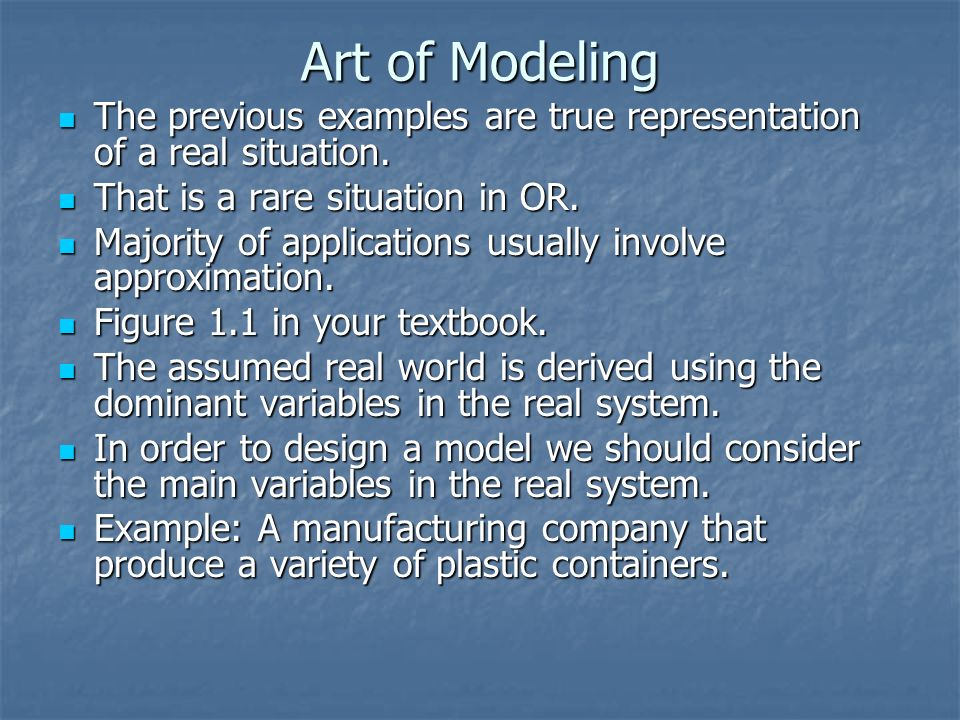 Art of Modeling The previous examples are true representation of a real situation. That is a rare situation in OR.