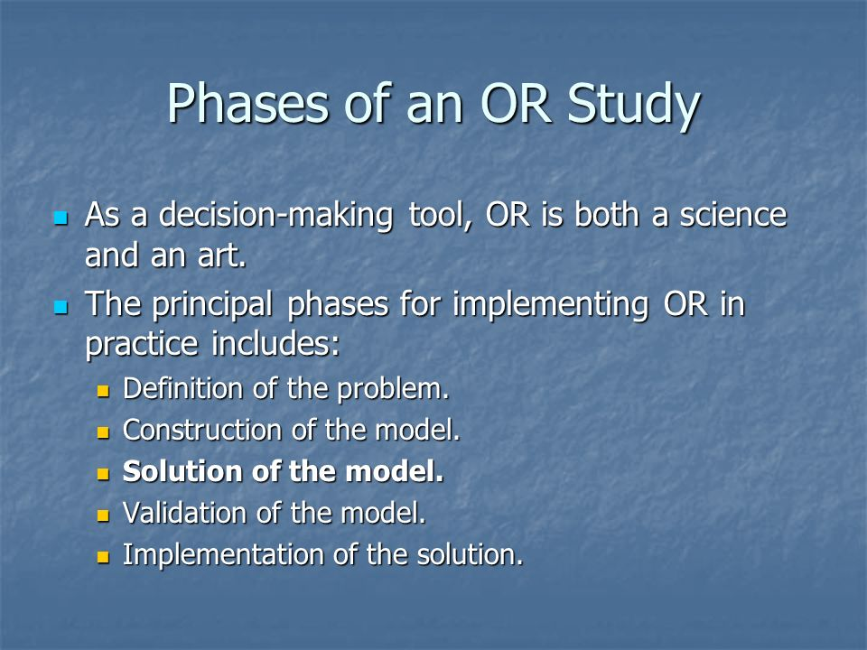 Phases of an OR Study As a decision-making tool, OR is both a science and an art. The principal phases for implementing OR in practice includes: