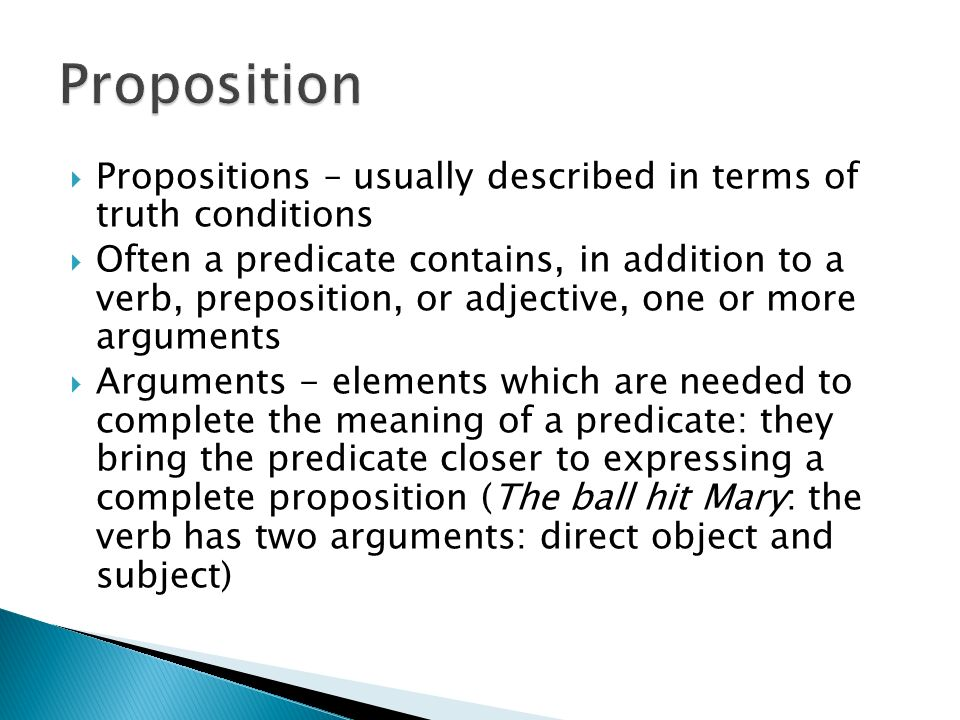 Proposition Propositions – usually described in terms of truth conditions.