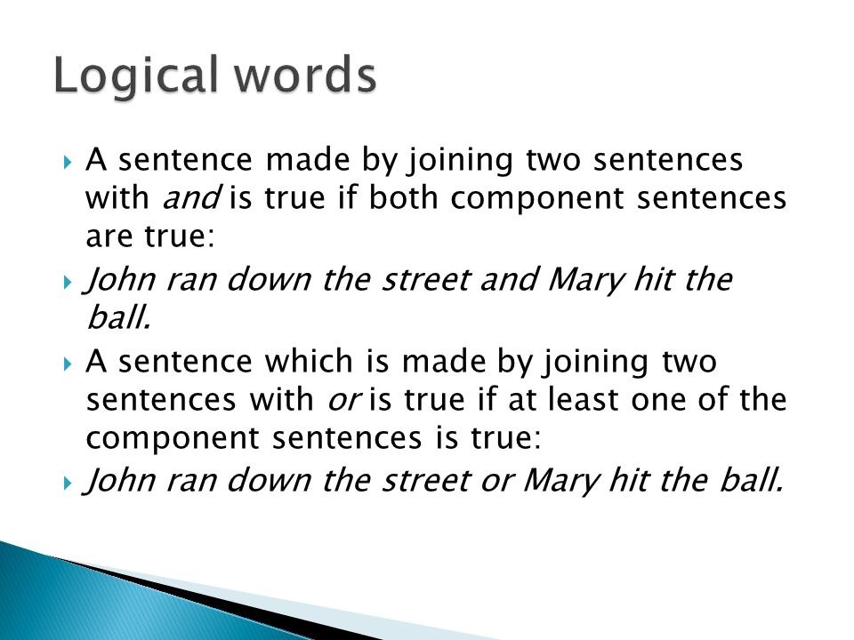 Logical words A sentence made by joining two sentences with and is true if both component sentences are true: