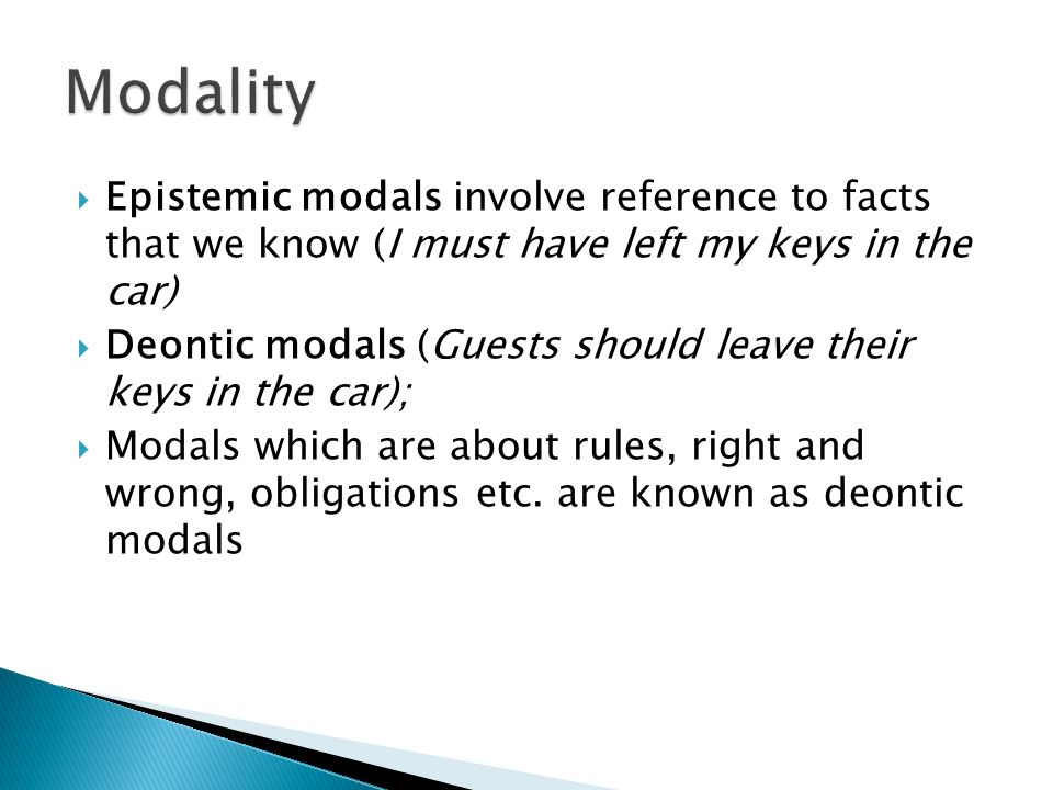 Modality Epistemic modals involve reference to facts that we know (I must have left my keys in the car)