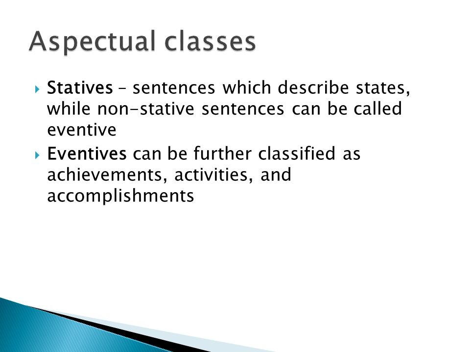 Aspectual classes Statives – sentences which describe states, while non-stative sentences can be called eventive.