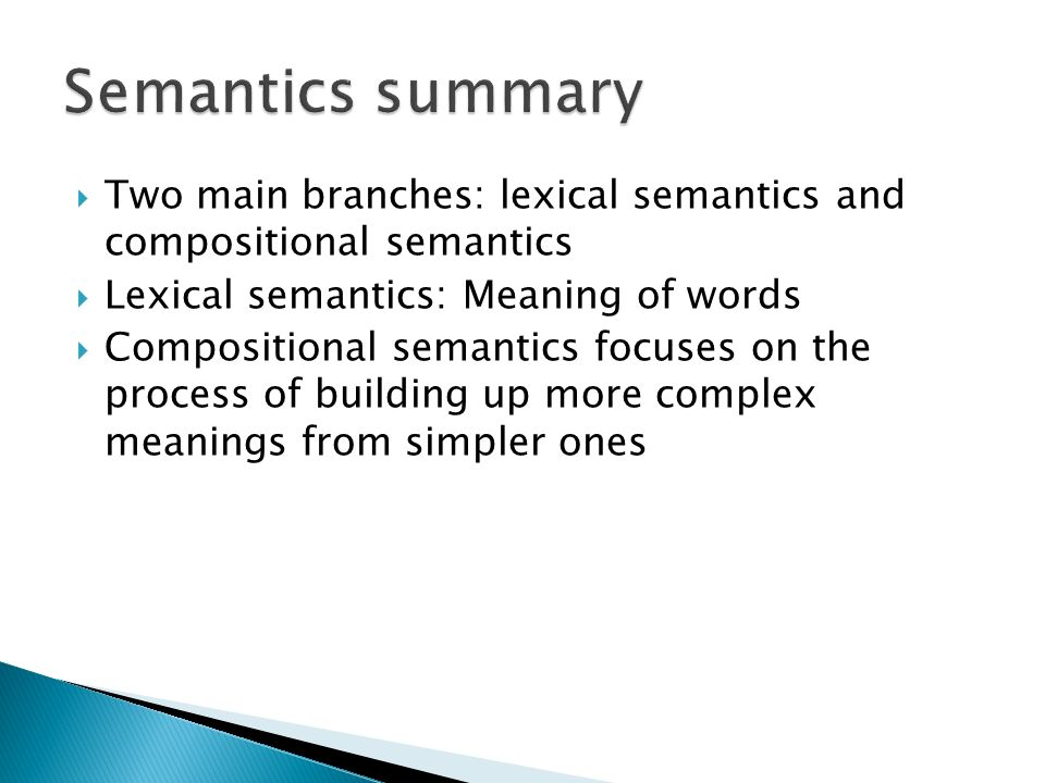 Semantics summary Two main branches: lexical semantics and compositional semantics. Lexical semantics: Meaning of words.