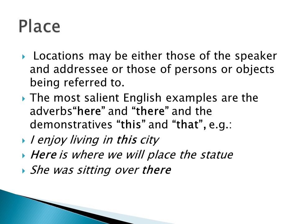 Place Locations may be either those of the speaker and addressee or those of persons or objects being referred to.