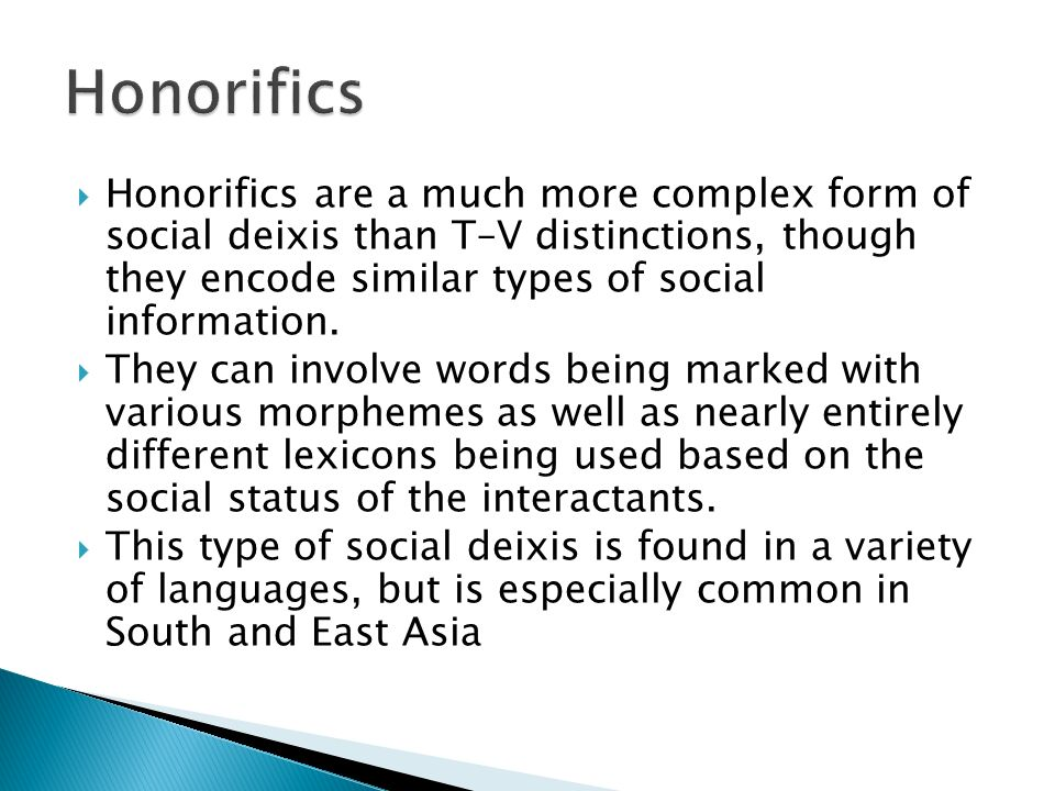 Honorifics Honorifics are a much more complex form of social deixis than T–V distinctions, though they encode similar types of social information.