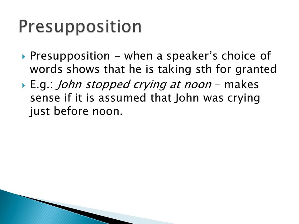 Presupposition Presupposition - when a speaker's choice of words shows that he is taking sth for granted.
