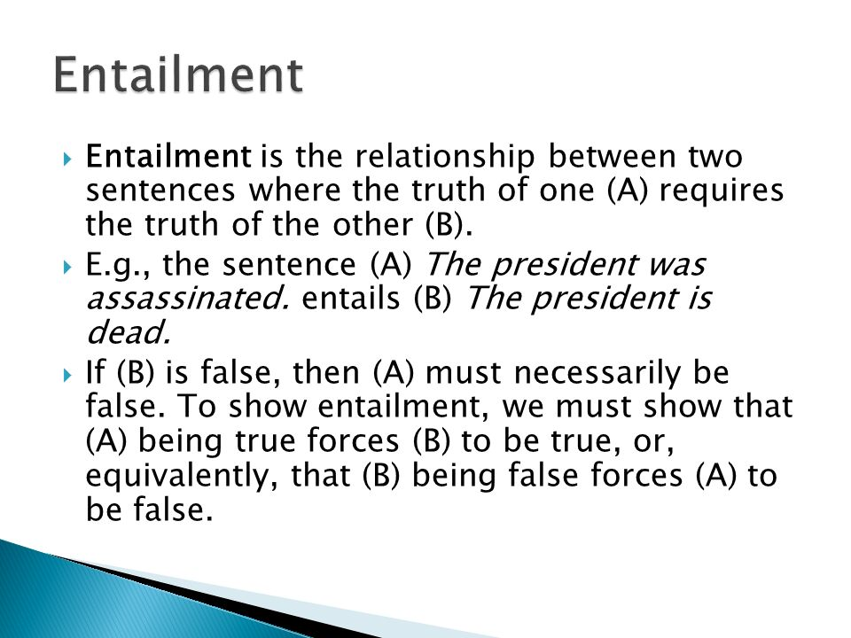Entailment Entailment is the relationship between two sentences where the truth of one (A) requires the truth of the other (B).