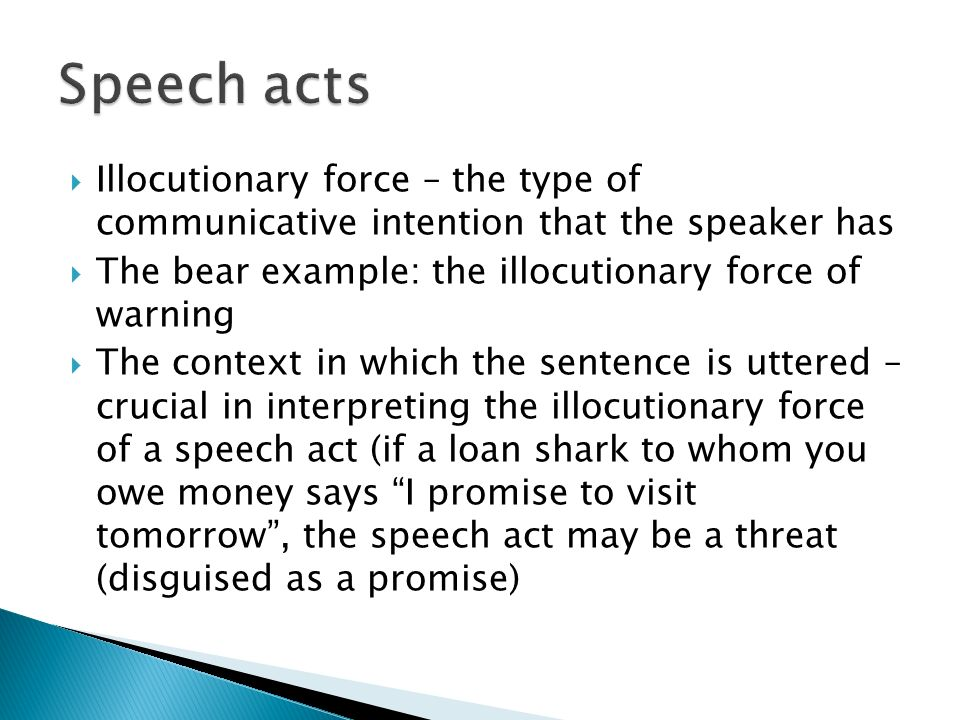 Speech acts Illocutionary force – the type of communicative intention that the speaker has. The bear example: the illocutionary force of warning.