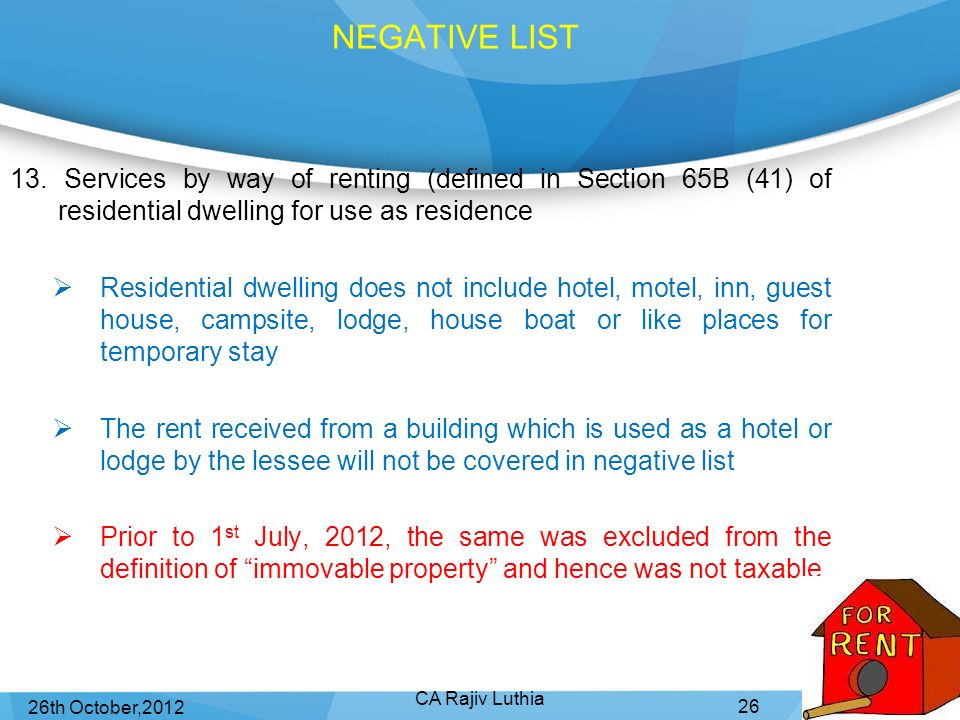 Sunday, 8th April,2012 NEGATIVE LIST. 13. Services by way of renting (defined in Section 65B (41) of residential dwelling for use as residence.