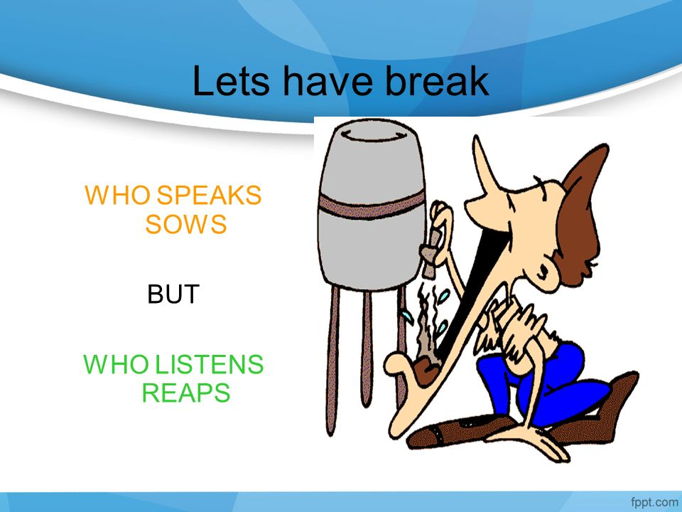 Lets have break WHO SPEAKS SOWS BUT WHO LISTENS REAPS