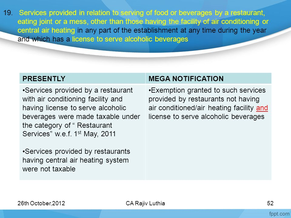19. Services provided in relation to serving of food or beverages by a restaurant, eating joint or a mess, other than those having the facility of air conditioning or central air heating in any part of the establishment at any time during the year and which has a license to serve alcoholic beverages