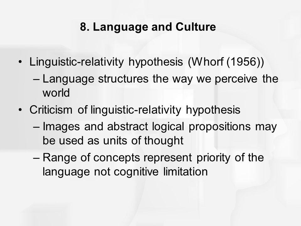 language relativity hypothesis At a very basic level, the sapir-whorf hypothesis consists of two linked ideas, that  of linguistic relativity, where the language you speak will influence your outlook.
