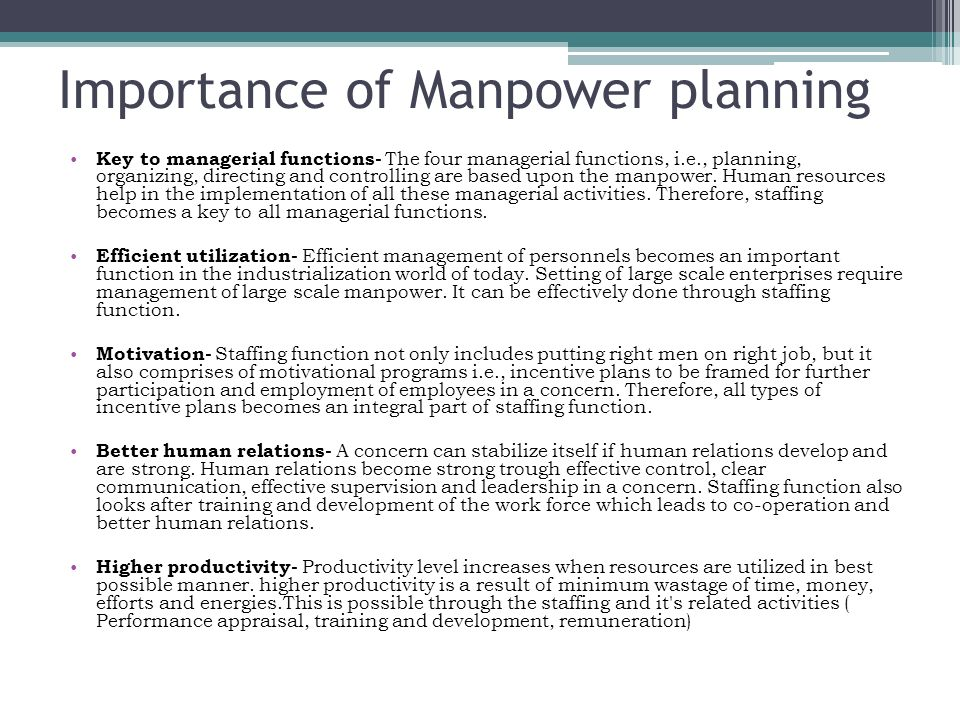 importance of manpower planning Planning not only includes obtaining right person at right place but it also comprises of motivational programmes such as incentive plans for active participation of employees and certain other schemes and facilities which are integral part of a staffing function.