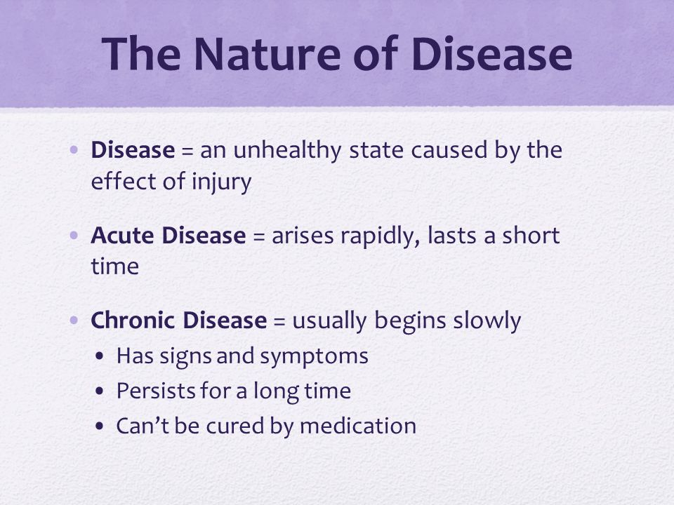 The Nature of Disease Disease = an unhealthy state caused by the effect of injury. Acute Disease = arises rapidly, lasts a short time.