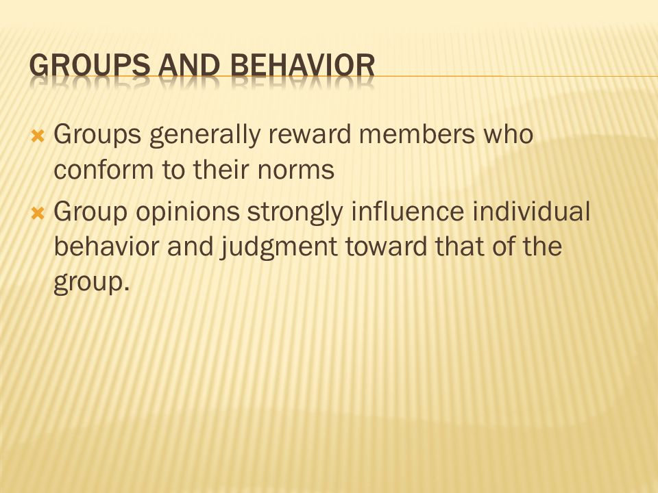 Groups and Behavior Groups generally reward members who conform to their norms.
