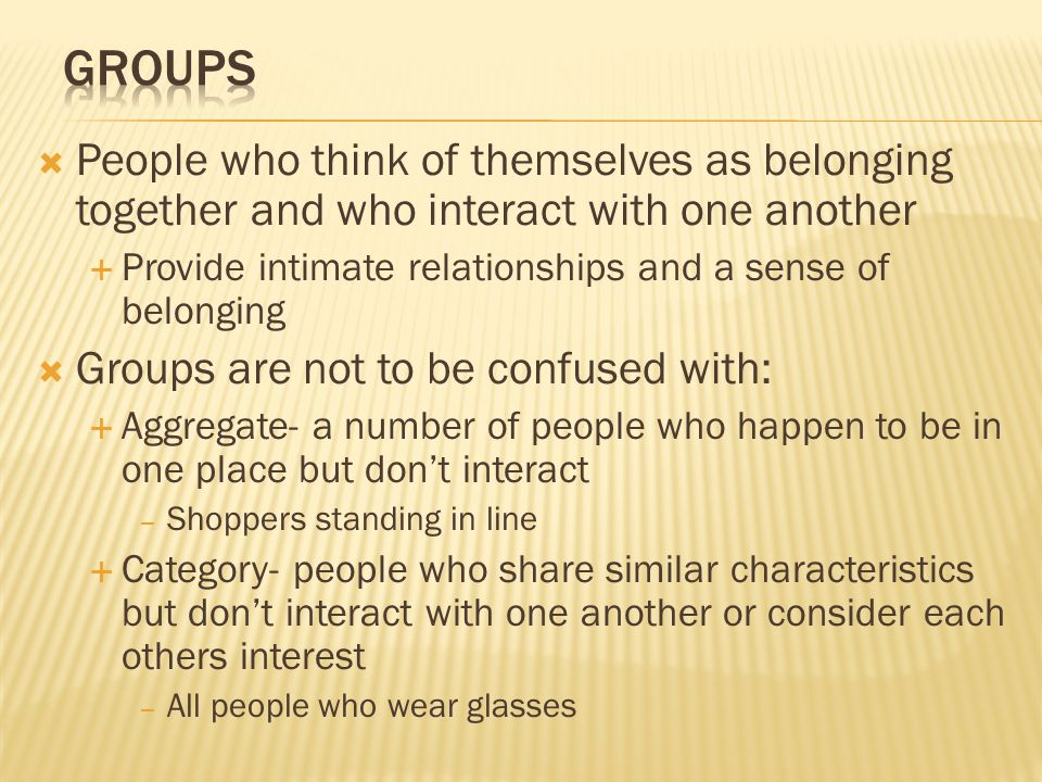 Groups People who think of themselves as belonging together and who interact with one another.