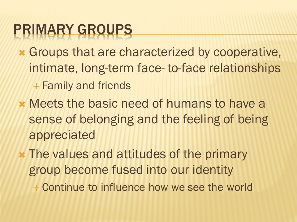 Primary Groups Groups that are characterized by cooperative, intimate, long-term face- to-face relationships.