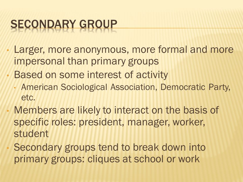 Secondary Group Larger, more anonymous, more formal and more impersonal than primary groups. Based on some interest of activity.