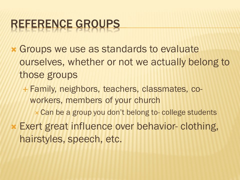 Reference Groups Groups we use as standards to evaluate ourselves, whether or not we actually belong to those groups.