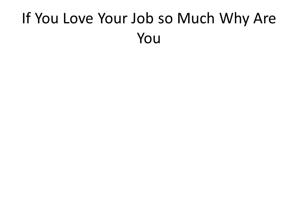 i love my job 2 if you love your job so much why are you - I Love My Job Do You Really Like Your Job