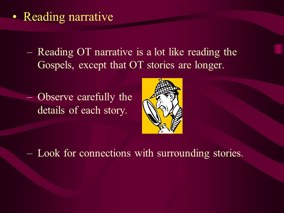 Reading narrative Reading OT narrative is a lot like reading the Gospels, except that OT stories are longer.
