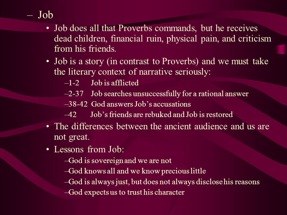 Job Job does all that Proverbs commands, but he receives dead children, financial ruin, physical pain, and criticism from his friends.