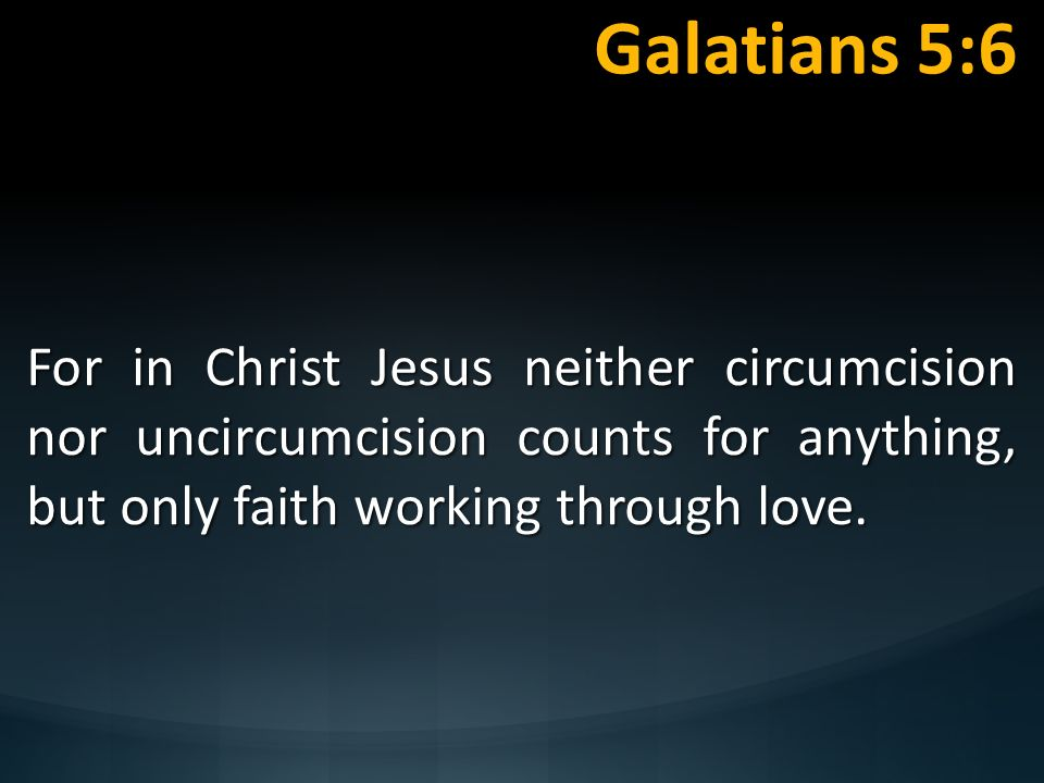 Galatians 5:6 For in Christ Jesus neither circumcision nor uncircumcision counts for anything, but only faith working through love.