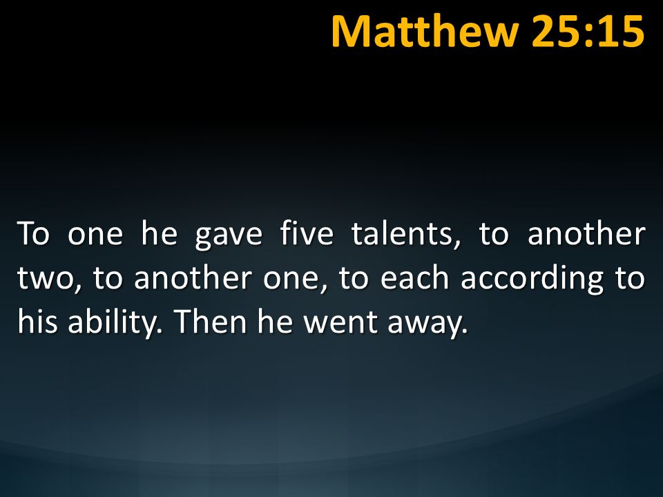 Matthew 25:15 To one he gave five talents, to another two, to another one, to each according to his ability. Then he went away.