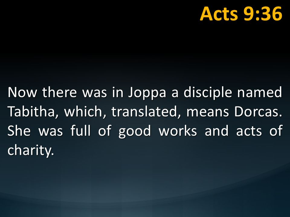Acts 9:36 Now there was in Joppa a disciple named Tabitha, which, translated, means Dorcas. She was full of good works and acts of charity.