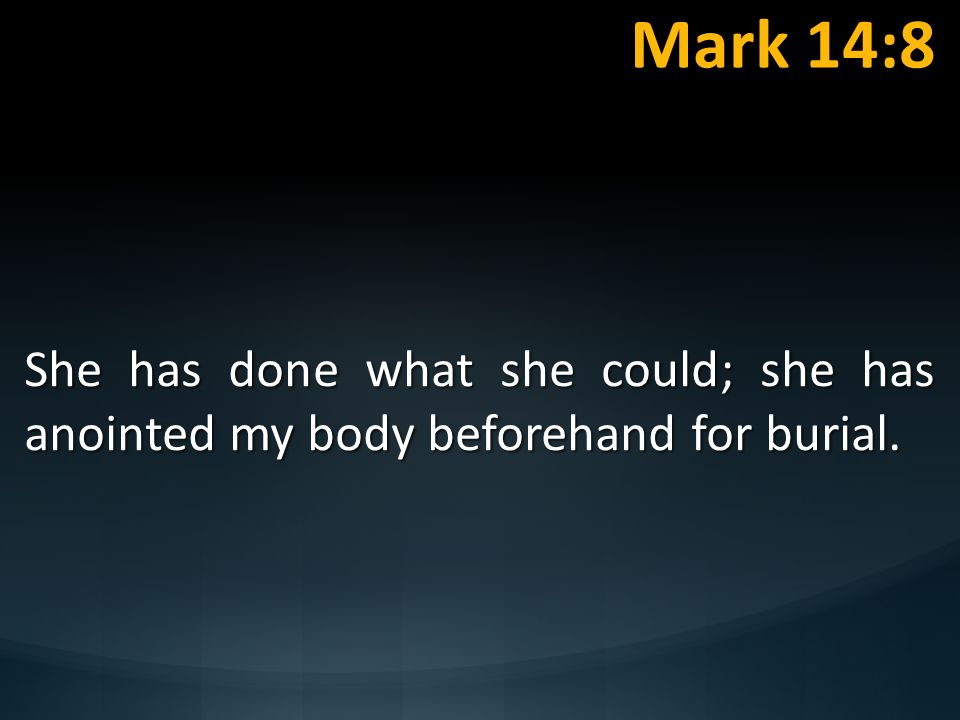 Mark 14:8 She has done what she could; she has anointed my body beforehand for burial. Are We Faring To Full Potential