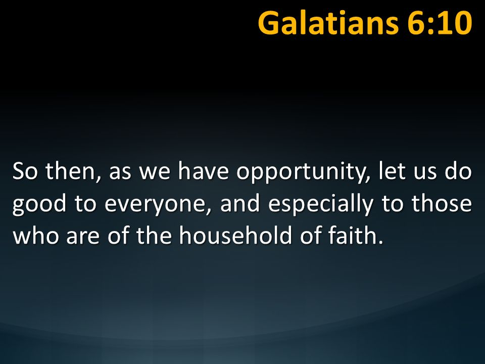Galatians 6:10 So then, as we have opportunity, let us do good to everyone, and especially to those who are of the household of faith.