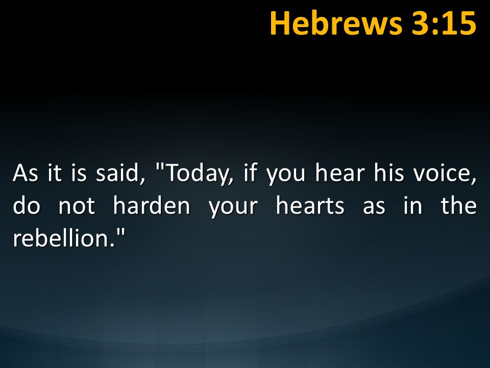 Hebrews 3:15 As it is said, Today, if you hear his voice, do not harden your hearts as in the rebellion.