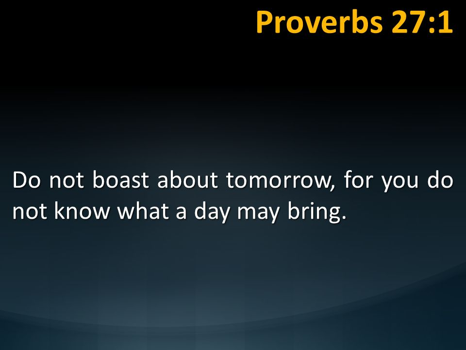 Proverbs 27:1 Do not boast about tomorrow, for you do not know what a day may bring. Are We Faring Now