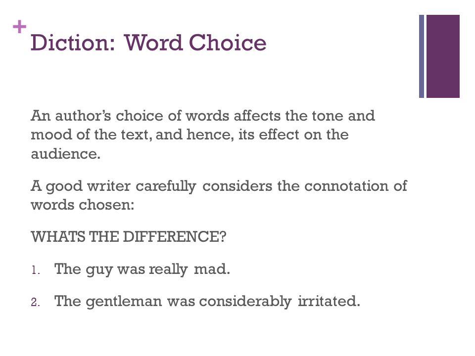 Diction: Word Choice An author's choice of words affects the tone and mood of the text, and hence, its effect on the audience.