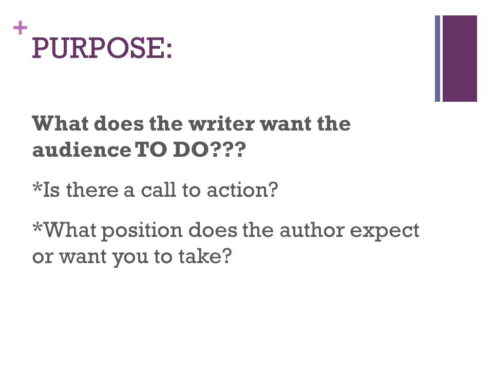 PURPOSE: What does the writer want the audience TO DO .