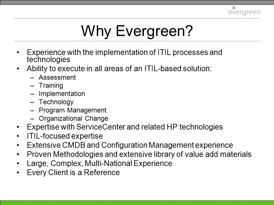 Why Evergreen Experience with the implementation of ITIL processes and technologies. Ability to execute in all areas of an ITIL-based solution: