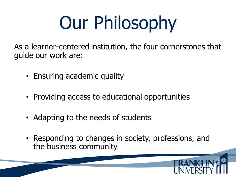 Our Philosophy As a learner-centered institution, the four cornerstones that guide our work are: Ensuring academic quality.