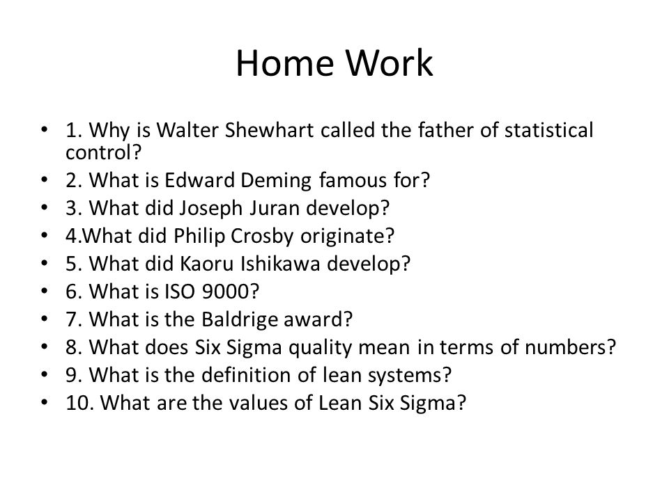 Home Work 1. Why is Walter Shewhart called the father of statistical control 2. What is Edward Deming famous for