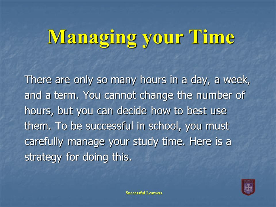 Managing your Time There are only so many hours in a day, a week,
