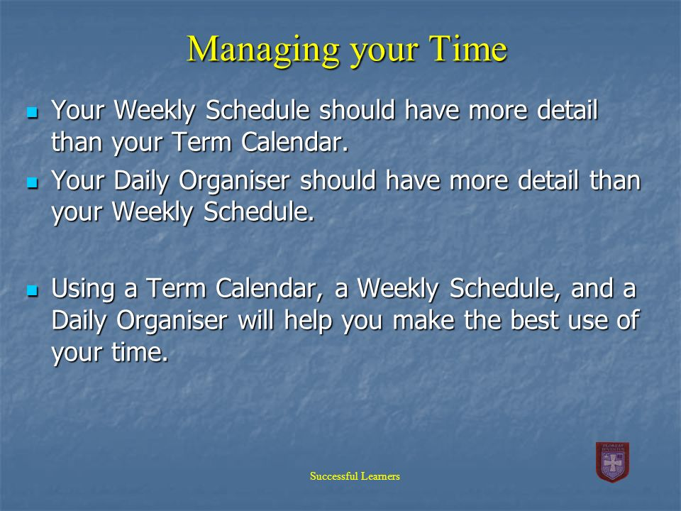 Managing your Time Your Weekly Schedule should have more detail than your Term Calendar.