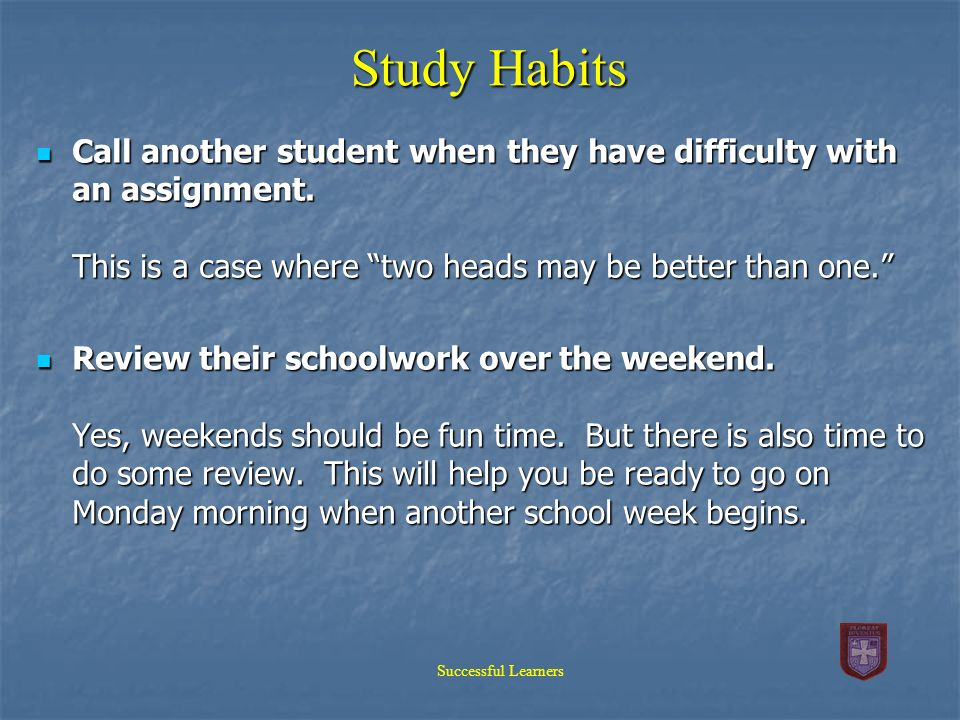 Study Habits Call another student when they have difficulty with an assignment. This is a case where two heads may be better than one.
