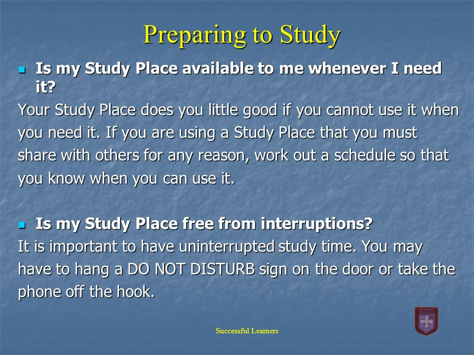 Preparing to Study Is my Study Place available to me whenever I need it Your Study Place does you little good if you cannot use it when.
